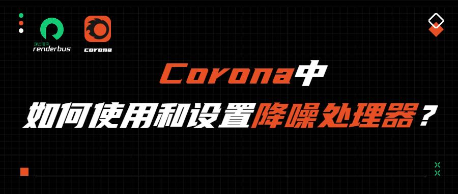 【渲染降噪】Corona中如何使用和设置降噪处理器?